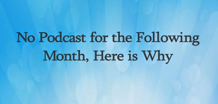No Podcast for the Follwoing Month, Here is Why