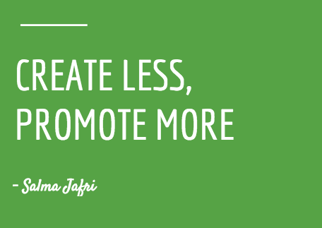 """A quote about the benefits of content promotion. """"Create less, promote more"""" - Salma Jafri"""