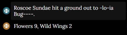 An image of the Feed. It shows Roscoe Sundae hitting a ground out to Gloria Bugsnax and then the game ending. Flowers 9, Wild Wings 2.