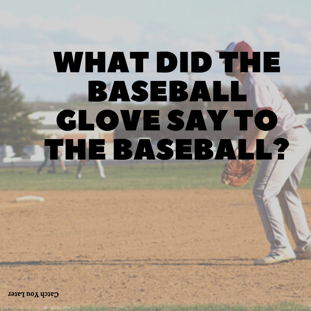 What did the baseball glove say to the baseball?