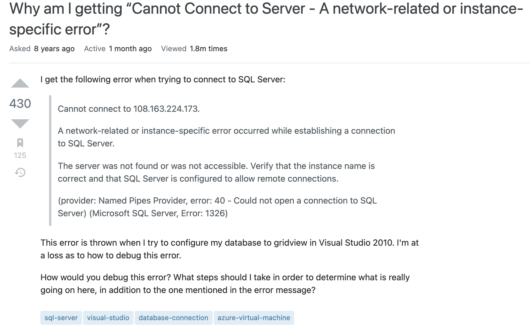 Question text reads I get the following error when trying to connect to SQL Server:  Cannot connect to 108.163.224.173.  A network-related or instance-specific error occurred while establishing a connection to SQL Server.  The server was not found or was not accessible. Verify that the instance name is correct and that SQL Server is configured to allow remote connections.  (provider: Named Pipes Provider, error: 40 - Could not open a connection to SQL Server) (Microsoft SQL Server, Error: 1326)  This error is thrown when I try to configure my database to gridview in Visual Studio 2010. I'm at a loss as to how to debug this error.  How would you debug this error? What steps should I take in order to determine what is really going on here, in addition to the one mentioned in the error message?