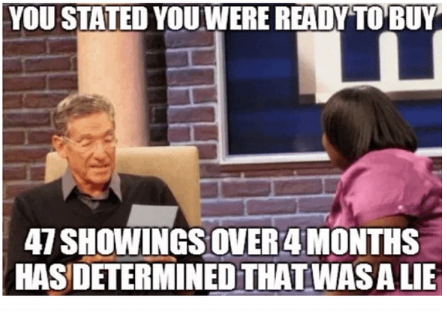 You stated you were ready to but... 47 showings over 4 months has determined that was a lie