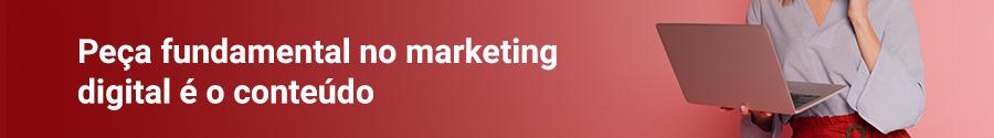 Peça fundamental no marketing digital é o conteúdo