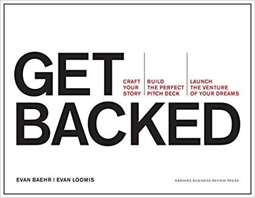 Get Backed: Craft Your Story, Build the Perfect Pitch Deck, and Launch the Venture of Your Dreams BY EVAN BAEHR & EVEN LOOMIS