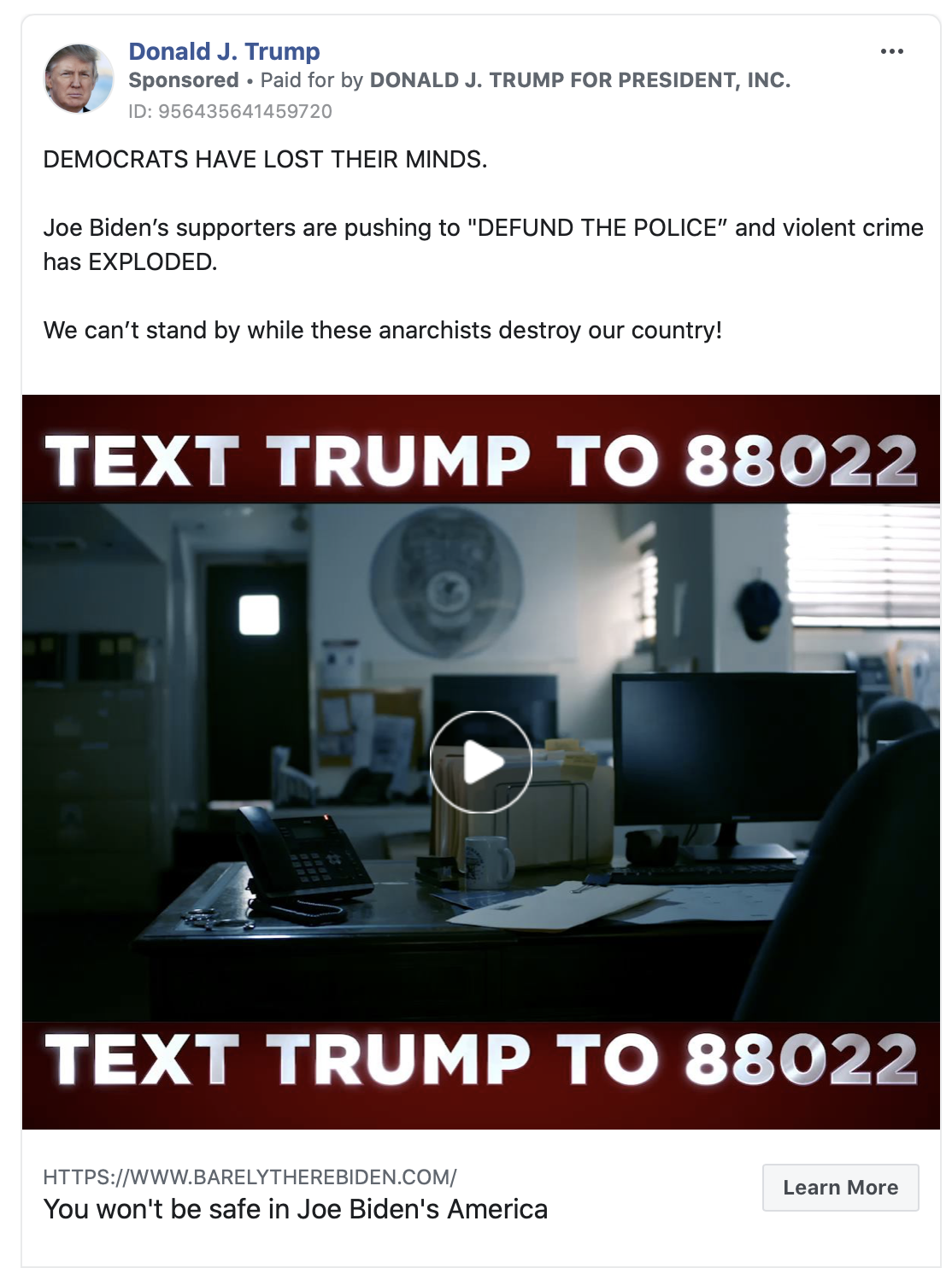 """Image of Trump ad. The ad includes a brief video clip of images of violence and looting with accompanying text that says """"TEXT TRUMP TO 88022."""" Above the image, the ad includes the following message: """" DEMOCRATS HAVE LOST THEIR MINDS. Joe Biden's supporters are pushing to """"DEFUND THE POLICE"""" and violent crime has EXPLODED. We can't stand by while these anarchists destroy our country! Learn more about why Sleepy Joe is DANGEROUS for America."""" Below the image is the caption """"You won't be safe in Joe Biden's America"""" with a link to a """"barelytherebiden.com."""""""