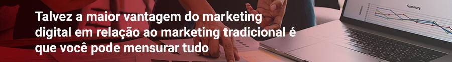 Talvez a maior vantagem do marketing digital em relação ao marketing tradicional é que você pode mensurar tudo
