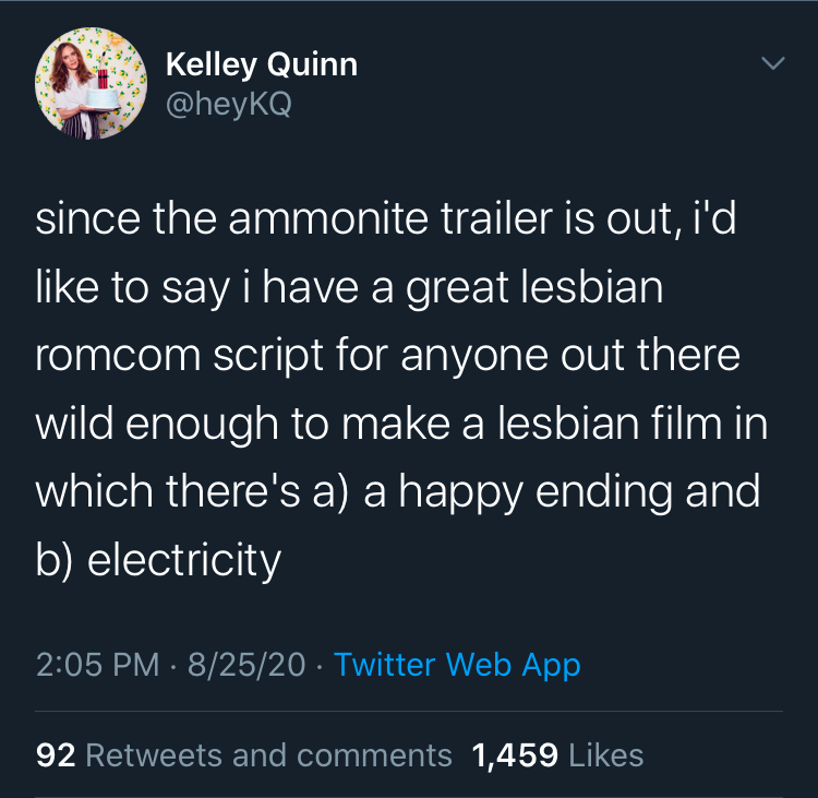 Tweet by @heyKQ that reads: since the ammonite trailer is out, i'd like to say i have a great lesbian romcom script for anyone out there wild enough to make a lesbian film in which there's a) a happy ending and b) electricity