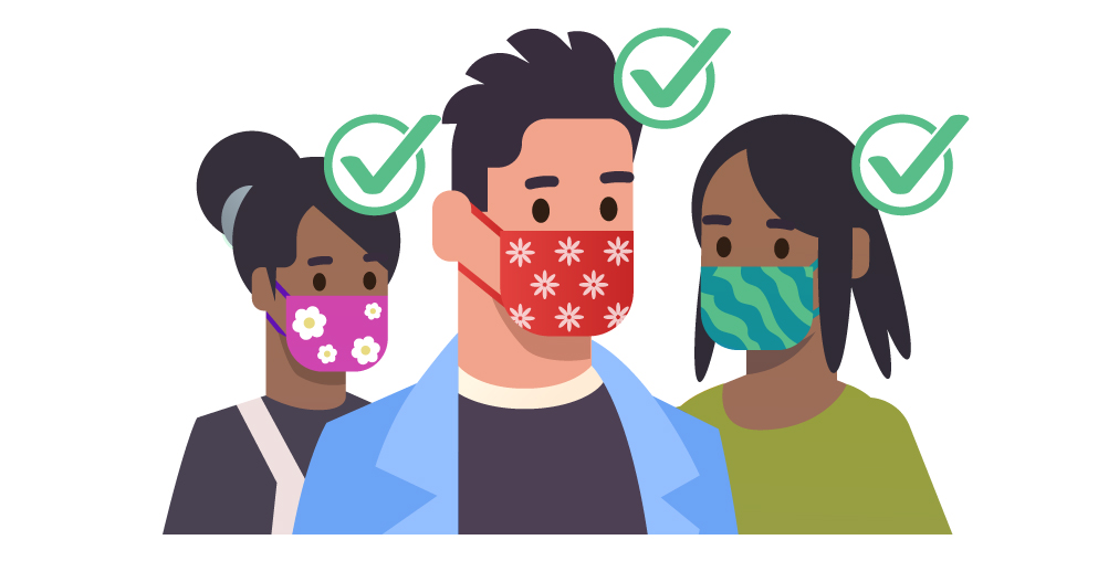 Do wear a mask that: Covers your nose and mouth and secure it under your chin; Fits snugly against the sides of your face.