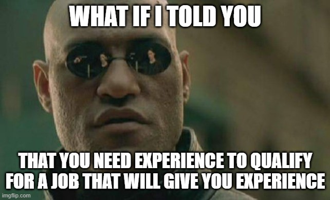 What if I told you that you need experience to qualify for a job that will give you experience