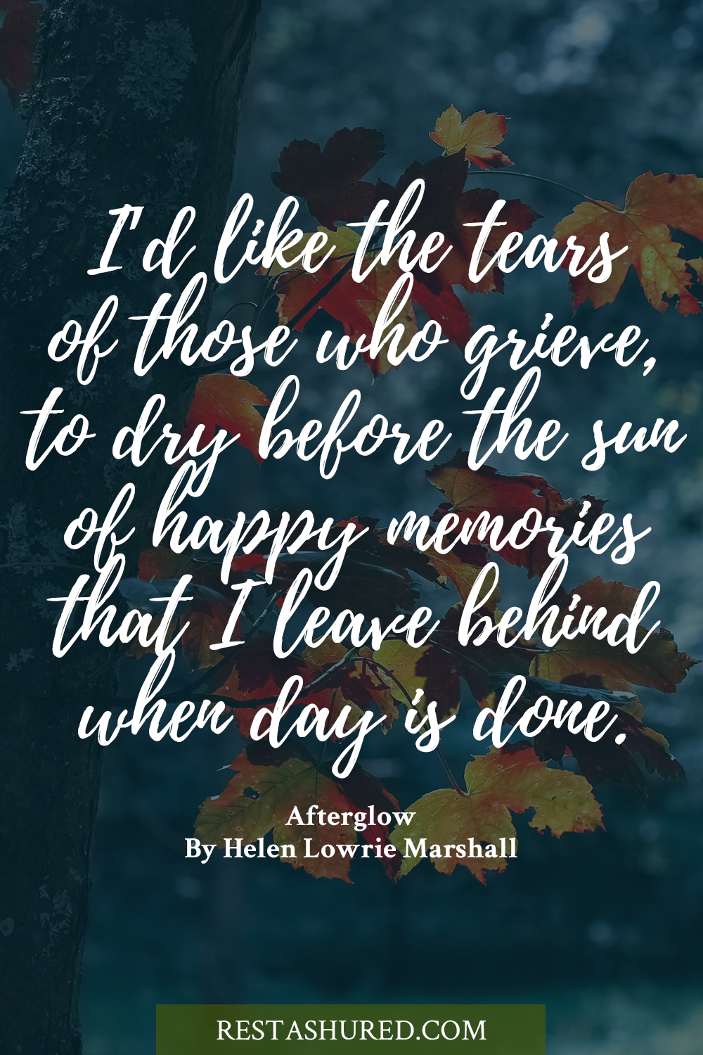 Photo of Quote stating I'd like the tears of those who grieve to dry before the sun of happy memories that I leave behind when day is done.