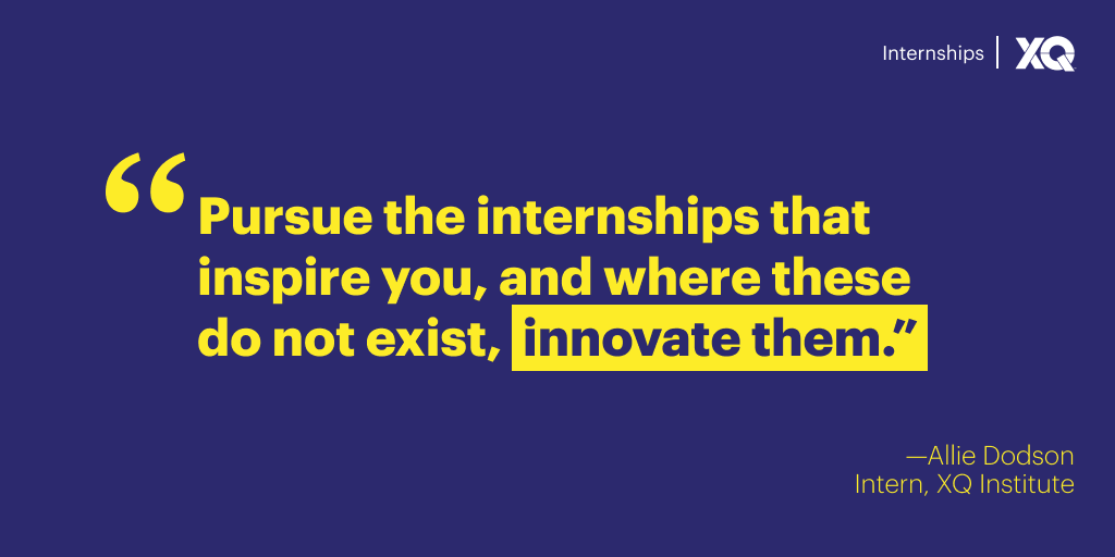 """Quote """"Pursue the internships that inspire you, and where these do not exist, innovate them."""" From Allie Dodson. Intern at XQ Institute"""