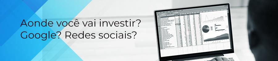 aonde voce vai investir? google? redes sociais?