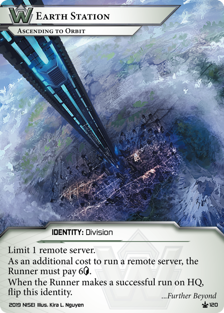 Earth Station: Ascending to Orbit Limit 1 remote server. As an additional cost to run a remote server, the Runner must pay 6[credit]. When the Runner makes a successful run on HQ, flip this identity. ...Further Beyond. Illus. Kira L. Nguyen
