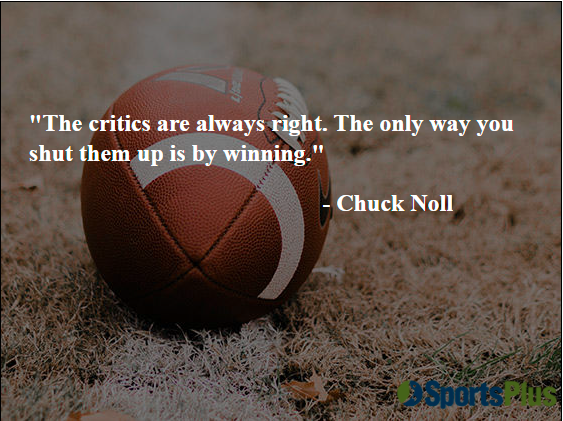 The critics are always right. The only way you shut them up is by winning.