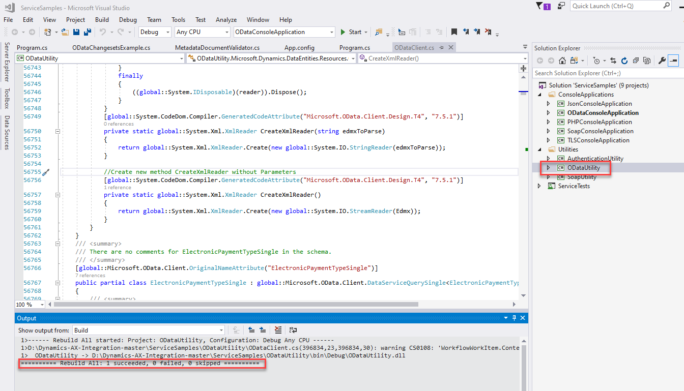 "ServiceSampIes - Microsoft Visual Studio  File Edit View Project Build Debug Team  ""7.5.1""))  ""7.5.1""))  Tools Test  Any CPU  Analyze Window Help  ODataConsoIeAppIication  Start •  Program.cs  m program.cs  ODataUtiIity  Debug  ODataChangesetsExampIe.cs  finally  MetadataDocumentVaIidator.cs  App.config  O DataCIient.cs  x  •r•a ODataUtiIity.MicrosoftDynamics.DataEntities.Resources. •  CreateXmIReaderO  56743  56744  56745  56746  56747  56748  5 674 g  5675e  56751  56752  56753  56754  56755 /  56756  56757  56758  56759  5676e  56761  56762  56763  56764  56765  56766  56767  56768  100 %  Output  ( (global: :System. IDisposabIe) (reader)) . Dispose() ;  Quick Launch (Ctrl+Q)  Solution Explorer  Search Solution Explorer (Ctrl+;)  Solution 'ServiceSampIes' (g projects)  ConsoleAppIications  @ JsonConsoIeAppIication  O DataConsoIeAppIication  @ PHPConsoIeAppIication  SoapConsoIeAppIication  @ TLSConsoIeAppIication  Utilities  ODataUtiIit,'  ServiceTests  -  -  -  private  [globa I : : System. CodeDom. Compiler. Gen eratedCod eAttribute ( ""Mic rosoft. OData . Client. Des ign . T4"" ,  static global: :System.XmI.XmIReader  CreateXmIReader(string  edmxToPa r s e)  return global: global: :System. 10. StringReader(edmxToParse));  / 'Create new method CreateXmIReader without Parameters  [global : : System. CodeDom. Compiler. Gen eratedCod ( ""Mic rosoft. OData . Client. Des ign . T4"" ,  private static global: :System.XmI.XmIReader  CreateXmIReader ( )  return global: global: :System. 10. StreamReader(Edmx));  There are no corments for ElectronicPaymentTypeSingIe in the schema.  [globa I : : Mic rosoft. OData . Client. Origin a INameAttribute ( "" Electron ic PaynentTypeSingIe"" )  public partial class  ElectronicPaymentTypeSingIe :  global : : rosoft. OData . Client. Data eQu  Show output from: Build  Rebuild All started: Project: ODatalJtiIity, Configuration: Debug Any CPU  396834, 38): warning CSßIß8.  • 'Workflow-Workltem. Conte  ODatalJtiIit  - > D: narnics-AX-Inte ration-rraster\ServiceSarr  Rebuild All: I succeeded, failed, skipped"