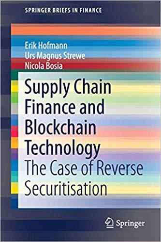 Supply Chain Finance and Blockchain Technology: The Case of Reverse Securitisation (SpringerBriefs in Finance) BY ERIK HOFMANN, URS MAGNUS STREWE, NICOLA BOSIA