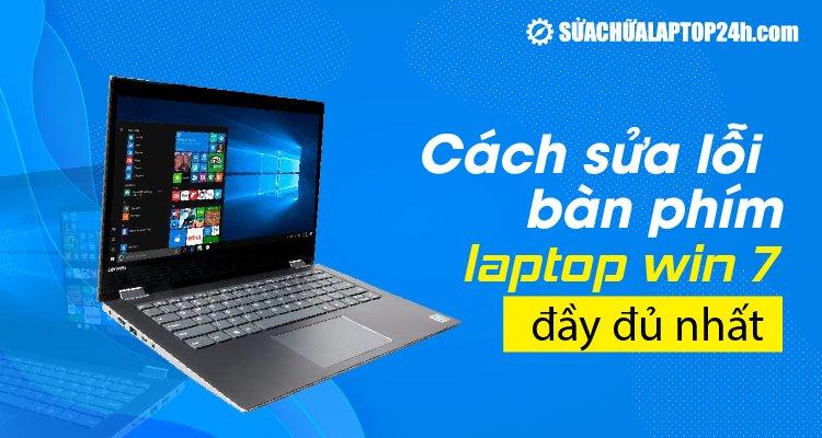 Hướng dẫn cách sửa lỗi bàn phím laptop win 7 đầy đủ nhất