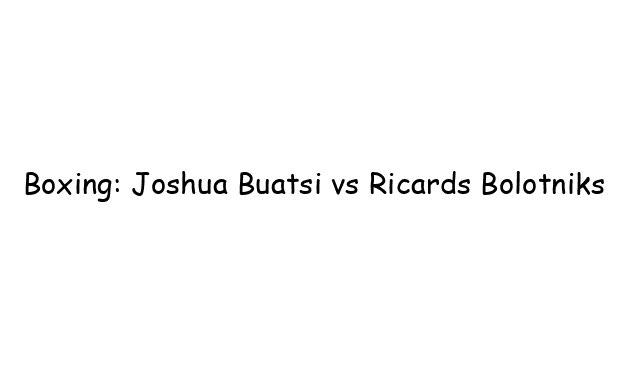 Boxing: Joshua Buatsi vs Ricards Bolotniks
