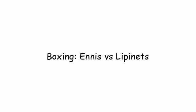 Boxing: Ennis vs Lipinets
