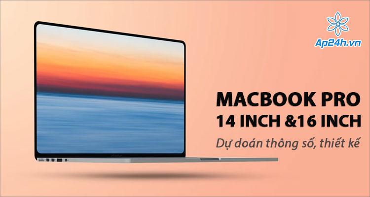 Dự đoán cấu hình, thiết kế MacBook 14 inch và 16 inch 2021