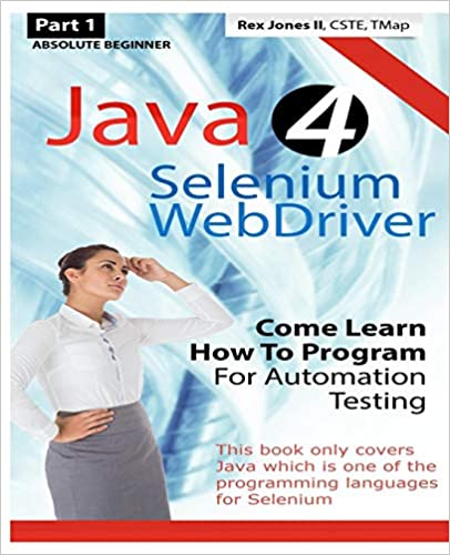Absolute Beginner (Part 1) Java 4 Selenium WebDriver: Come Learn How To Program For Automation Testing (Black & White Edition) (Practical How To Selenium Tutorials) by Rex Allen Jones II