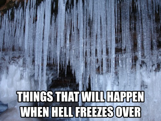 Things that will happen when hell freezes over aka things that will never happen.