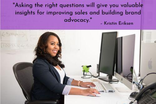 """""""Your advocates won't take action unless you engage them. When you actively solicit feedback, it empowers your employees and sends a clear signal that you're willing to work on you, too. To help your employees succeed, you need to understand what they deal with on a daily basis. Asking the right questions will give you valuable insights for improving sales and building brand advocacy."""" – Kristin Eriksen"""