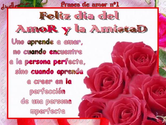 Feliz día del Amor y la Amistad Uno aprende a amar, no cuando encuentra a la persona perfecta, sino cuando aprende a creer en la perfección de una persona imperfecta.