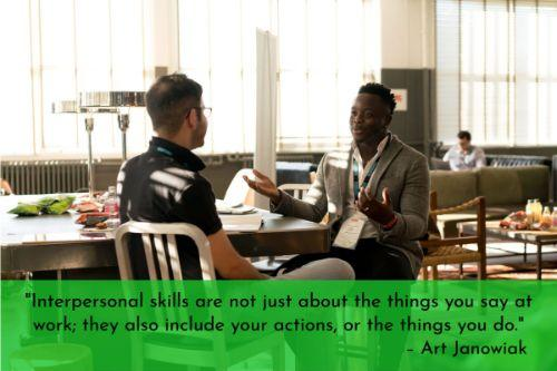 """""""Interpersonal skills are not just about the things you say at work; they also include your actions, or the things you do. The way you act toward people at work will determine whether they feel comfortable around you. Start by always standing an appropriate distance away from the person with whom you are talking. A good rule of thumb is to stand an arm's length away from the person."""" – Art Janowiak"""