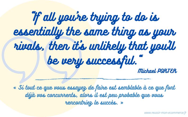 """Citation de Michael PORTER : """"si tout ce que vous essayer de faire est semblable à ce que font déjà vos concurrents, alors il est peu probable que vous rencontriez le succès."""""""