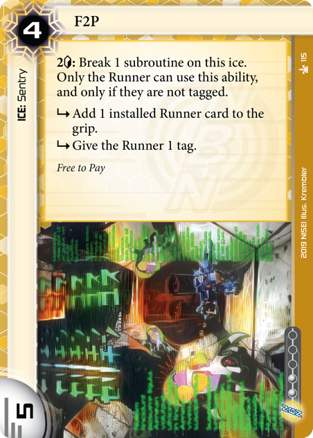 F2P  ICE: Sentry 4 rez, 5 str, 2 inf. 2[c]: Break 1 subroutine on this ice. Only the Runner can use this ability, and only if they are not tagged. [sub] Add 1 installed Runner card to the grip. [sub] Give the Runner 1 tag. Free to Pay  Illus. Krembler