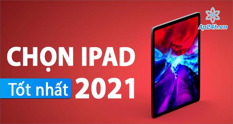 iPad tốt nhất năm 2021, mẫu iPad phù hợp với bạn?