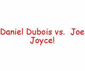 Daniel Dubois vs.  Joe Joyce!