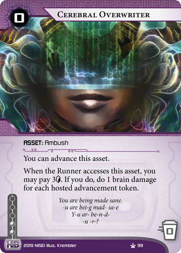 Cerebral Overwriter HB ASSET: Ambush 0 rez, 0 trash, 2 inf. You can advance this asset. When the Runner accesses this asset, you may pay 3[credit]. If you do, do 1 brain damage for each hosted advancement token. You are being made sane. -u are bei-g mad- sa-e Y-u ar- be-n-d-   -u -r-?