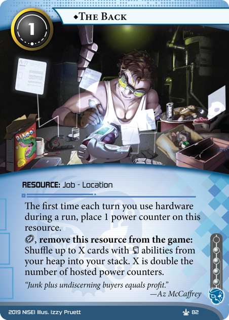"""♦The Back RESOURCE: Job - Location 1 cost, 4 inf. The first time each turn you use hardware during a run, place 1 power counter on this resource. [click], remove this resource from the game: Shuffle up to X cards with [trash] abilities from your heap into your stack. X is double the number of hosted power counters. """"Junk plus undiscerning buyers equals profit."""" —Az McCaffrey Illus. Izzy Pruett"""