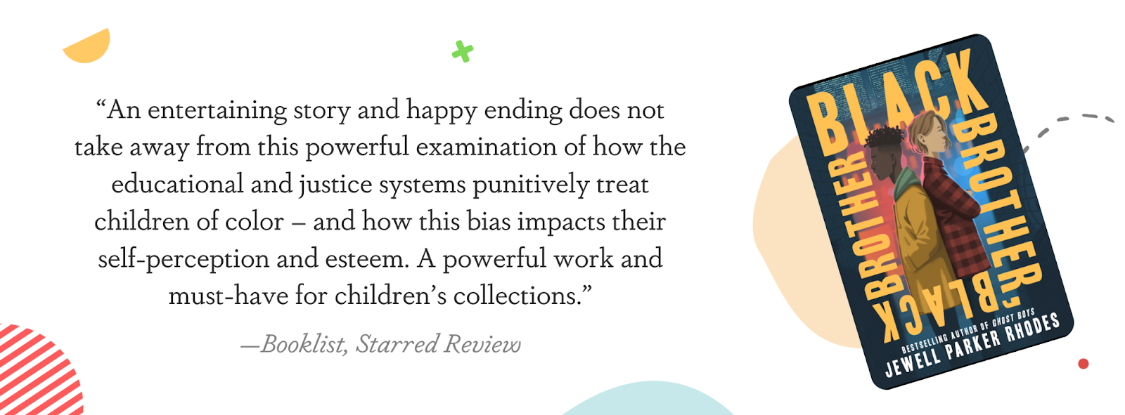 """This image displays a quote from a Booklist starred review: """"An entertaining story and happy ending does not take away from this powerful examination of how the educational and justice systems punitively treat children of color - and how this bias impacts their self-perception and esteem. A powerful work and must-have for children's collections."""""""