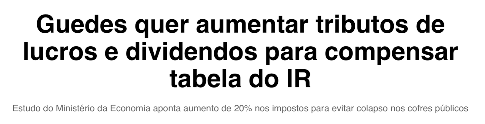 """Print de manchete: """"Guedes quer aumentar tributos de lucros e dividendos para compensar tabela do IR. Estudo do Ministério da Economia aponta aumento de 20% nos impostos para evitar colapso nos cofres públicos."""""""