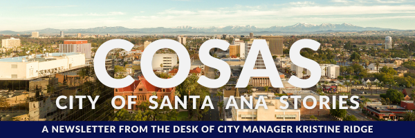 COSAS City of Satna Ana Stories A newsletter from the desk of Kristina Ridge, City Manager