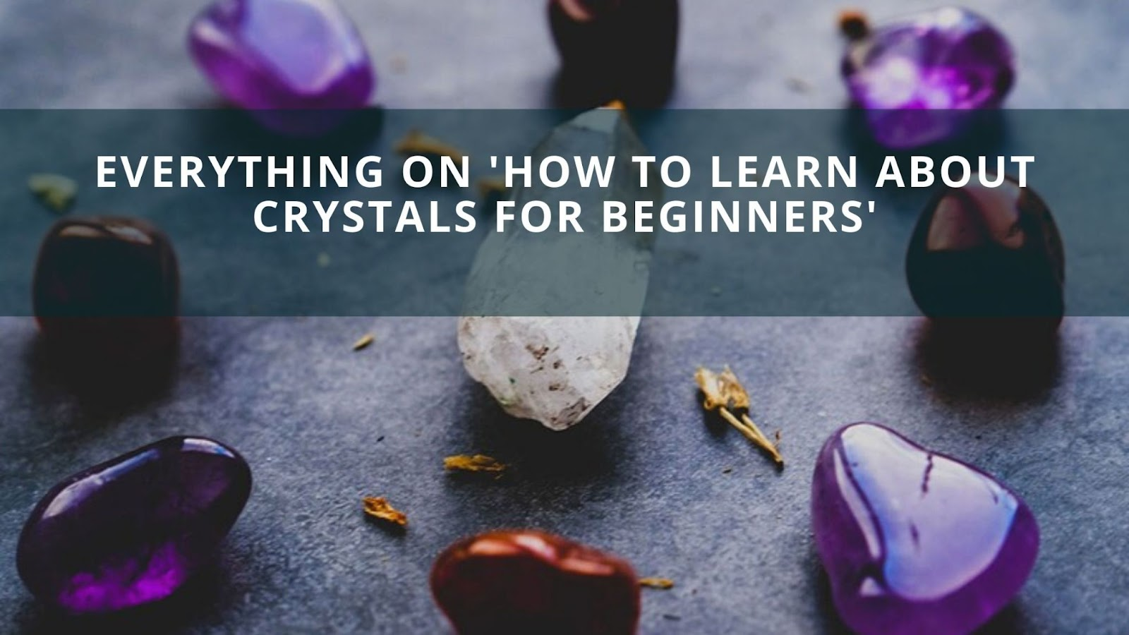Everything on 'How To Learn About Crystals For Beginners'