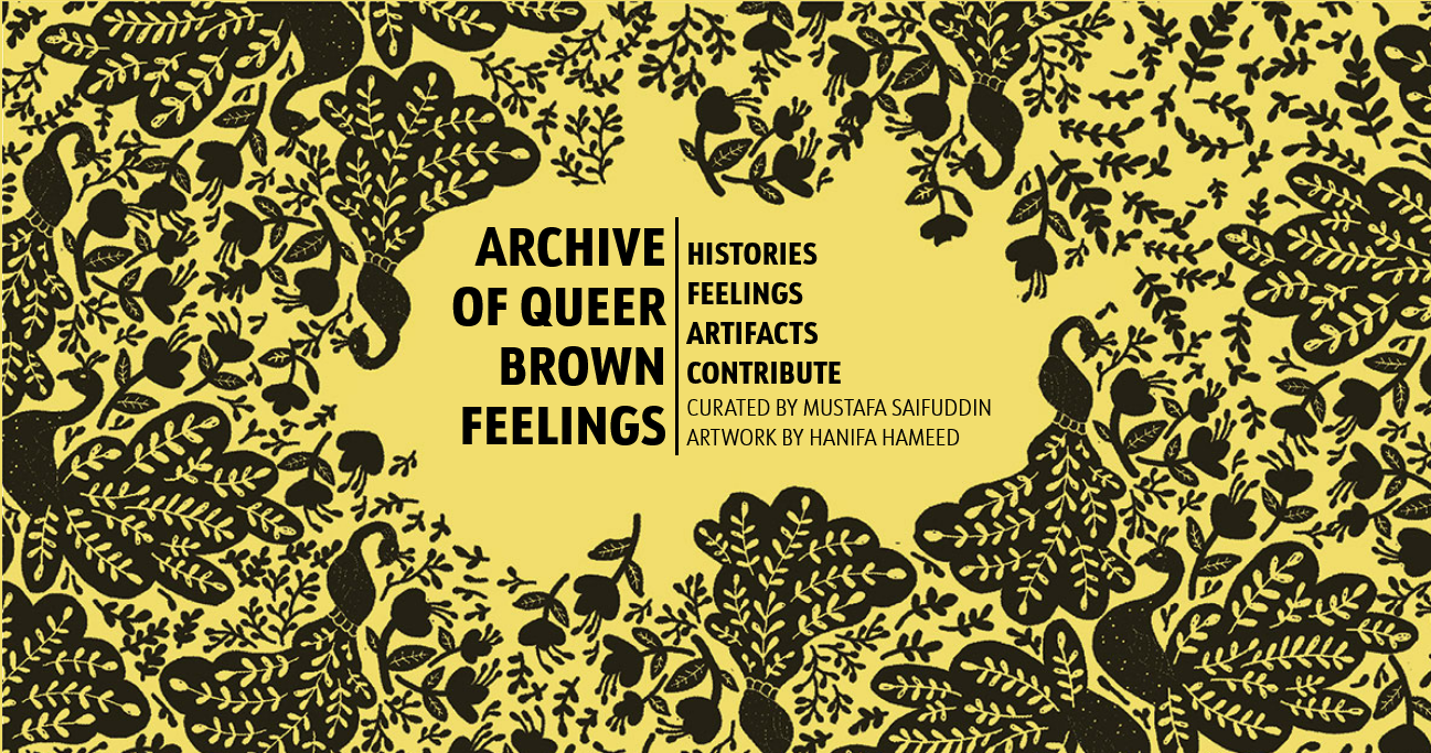"""Black ink-like pattern of peacocks and flowers against a yellow background. Text reads """"Archive of Queer Brown Feelings: Histories, Feelings Artifacts, Contribute. Curated by Mustafa Saifuddin, artwork by Hanifa Hameed."""""""