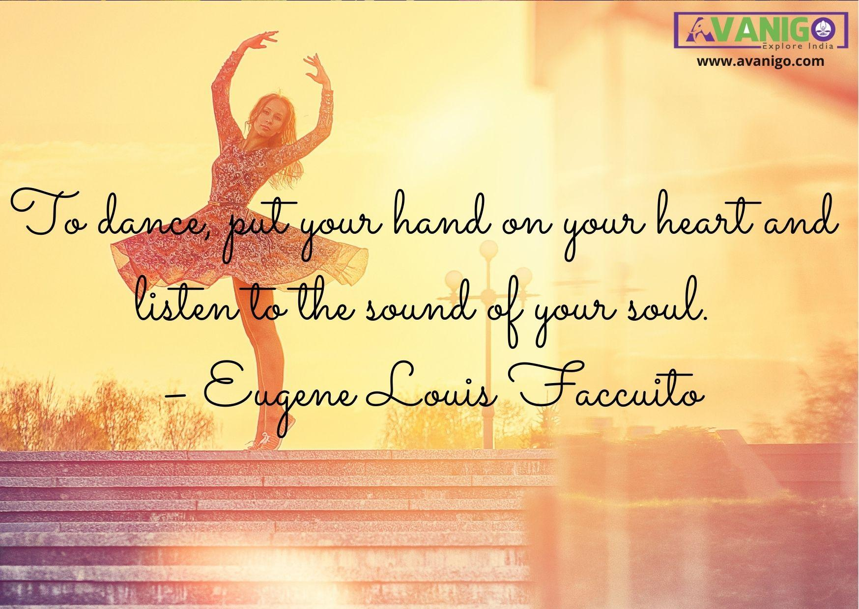 To dance, put your hand on your heart and listen to the sound of your soul.