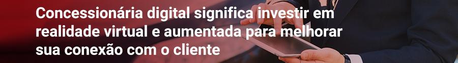 Concessionária digital significa investir em realidade virtual e aumentada para melhorar sua conexão com o cliente