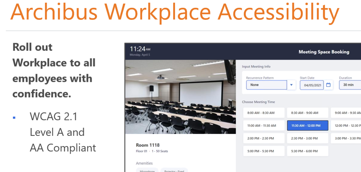 Machine generated alternative text: Archibus Workplace Accessibility  0-00 AM - AM  030 AM - 9m AM  1100 AM - 11:30 AM  2:00 PM • 2.30 PM  2:30 PM • PM  Roll out  Workplace to all  employees with  confidence.  WCAG 2.1  Level A and  AA Compliant  I I AM  Room 1118  • I-soseaß  Meeting Space Booking  Input Meeting Info  Recurrence Pattern  Choose Meeting Time  Start Date  04/05/2021  11:30 AM -12:m PM  Duration  9m AM. 9.30  12:00 PM - 12:30  PM • 3:30