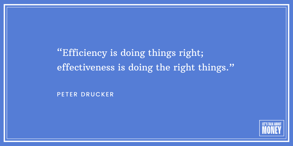 "Efficiency is doing things right; effectiveness is doing the right things."" - Peter Drucker"