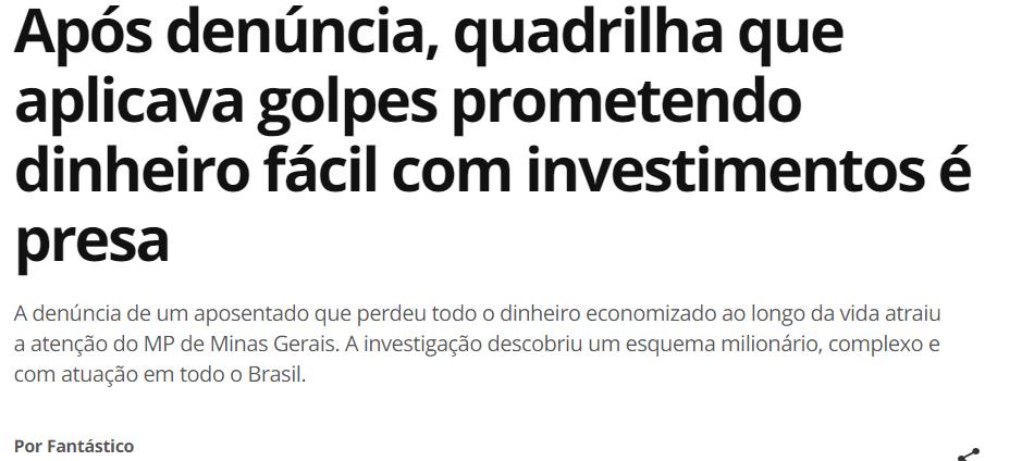 """Print de manchete do G1: """"Após denúncia, quadrilha que aplicava golpes prometendo dinheiro fácil com investimentos é presa. A denúncia de um aposentado que perdeu todo o dinheiro economizado ao longo da vida atraiu a atenção do MP de Minas Gerais. A investigação descobriu um esquema milionário, complexo e com atuação em todo o Brasil."""""""