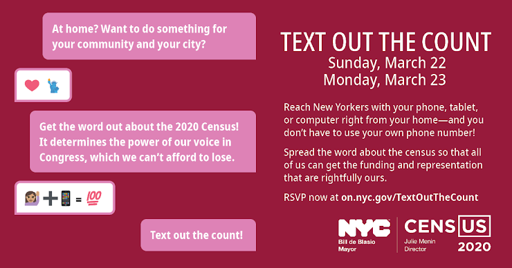 A graphic with texting bubbles on the right that reads: At home? Want to do something for your community and city? Get the word out about the 2020 Census! It's here now and determines billions in funding for schools, hospitals, and roads. Text out the count! Graphic continues in regular block text with: Text Out The Count, Sunday, March 22, Monday, March 23. Reach New Yorkers with your phone, tablet, or computer right from your home-and you don't have to use your own number! Spread the word about the census so that all of us can get the funding and representation that are rightfully ours. RSVP now at on.nyc.gov/textoutthecount