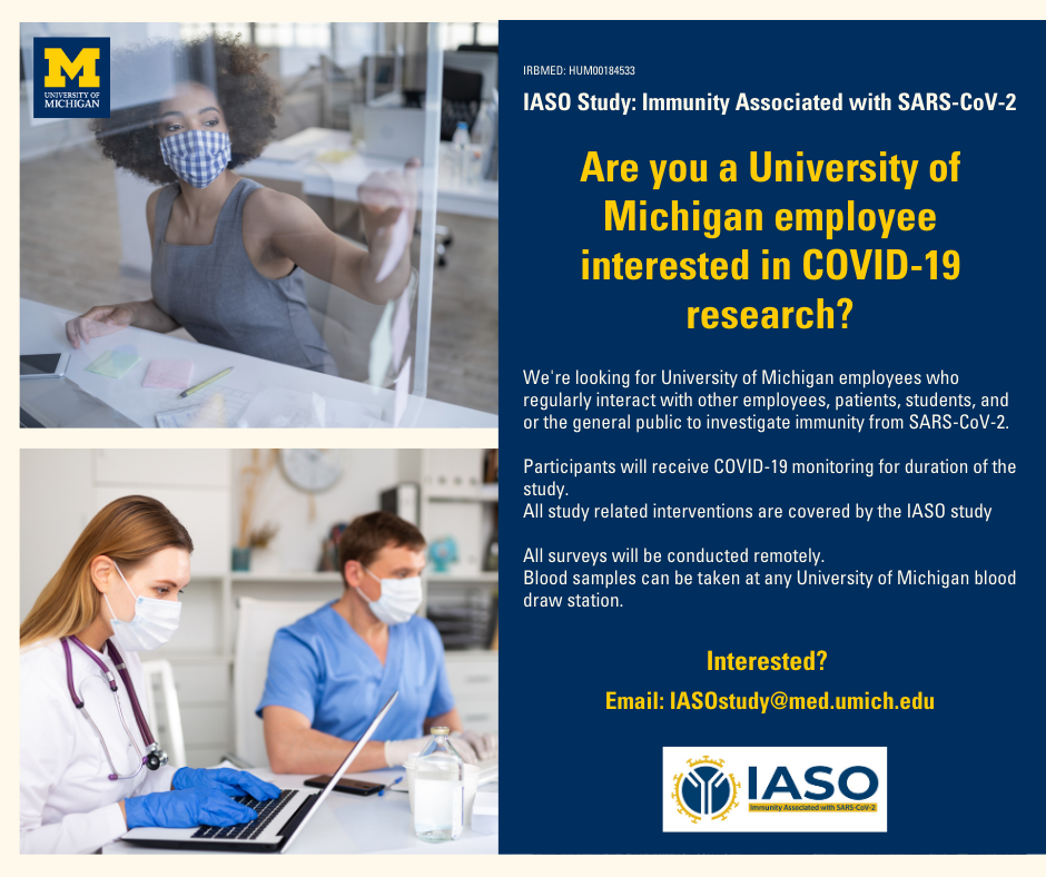 Are you a University of Michigan employee interested in COVID-19 research? We're looking for University of Michigan employees who regularly interact with other employees, patients, students, and or the general public to investigate immunity from SARS-CoV-2. Participants will receive COVID-19 monitoring for duration of the study. All study related interventions are covered by the IASO study. All surveys will be conducted remotely. Blood samples can be taken at any University of Michigan blood draw station. Interested? Email: IASOstudy@med.umich.edu