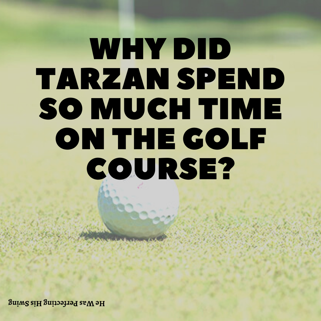 Why did Tarzan spend so much time on the golf course?