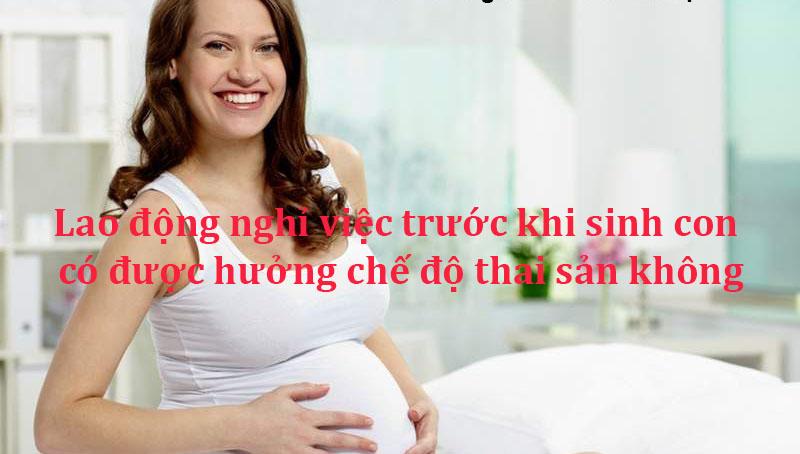 Nghỉ việc trước khi sinh con vẫn được hưởng thai sản nếu đáp ứng các điều kiện quy định.