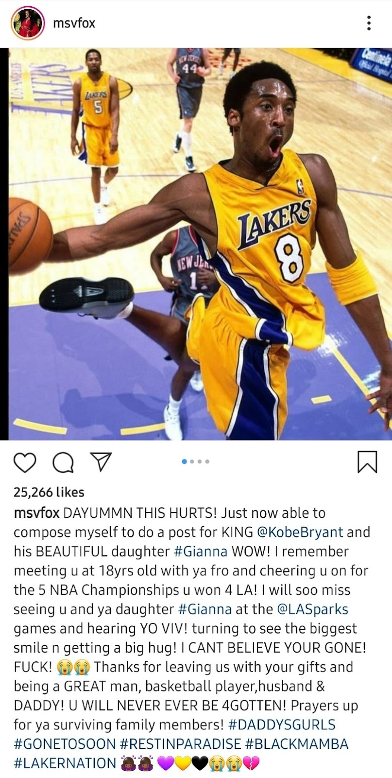 msvfox 25,266 likes o msvfox DAYUMMN THIS HURTS! Just now able to compose myself to do a post for KING @KobeBryant and his BEAUTIFUL daughter #Gianna WOW! I remember meeting u at 18yrs old with ya fro and cheering u on for the 5 NBA Championships u won 4 LA! I will soo miss seeing u and ya daughter #Gianna at the @LASparks games and hearing YO VIV! turning to see the biggest smile n getting a big hug! I CANT BELIEVE YOUR GONE! Thanks for leaving us with your gifts and FUCK! being a GREAT man, basketball player,husband & DADDY! U WILL NEVER EVER BE 4GOTTEN! Prayers up for ya surviving family members! #DADDYSGURLS #GONETOSOON #RESTINPARADISE #BLACKMAMBA #LAKERNATION 00